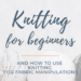 Knitting for beginners and fabric manipulation